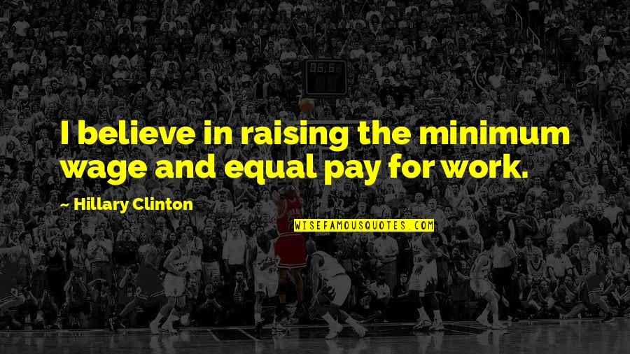 Raising The Minimum Wage Quotes By Hillary Clinton: I believe in raising the minimum wage and