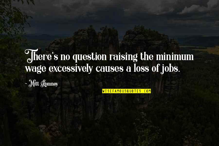 Raising The Minimum Wage Quotes By Mitt Romney: There's no question raising the minimum wage excessively