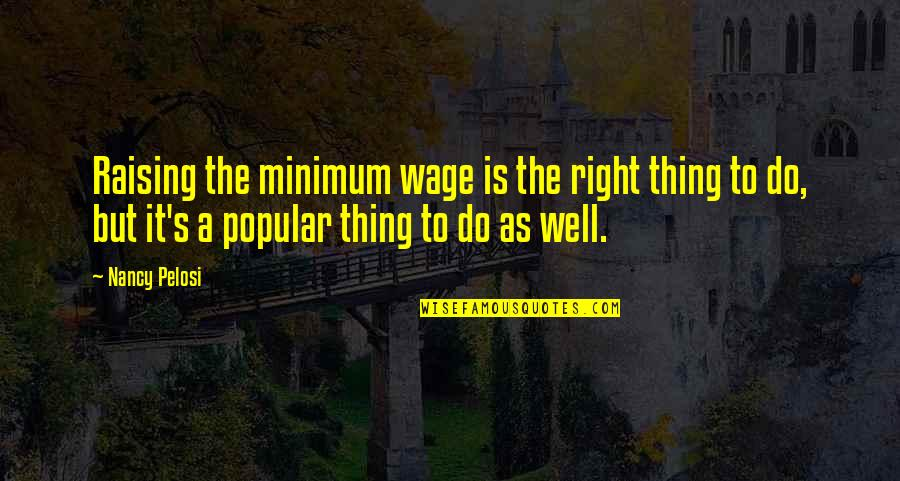 Raising The Minimum Wage Quotes By Nancy Pelosi: Raising the minimum wage is the right thing