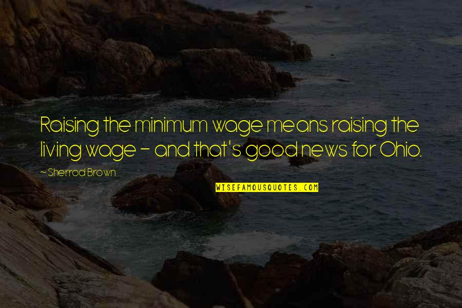 Raising The Minimum Wage Quotes By Sherrod Brown: Raising the minimum wage means raising the living