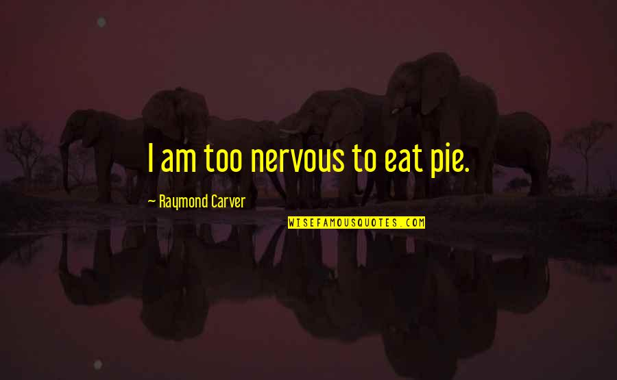 Raisons Quotes By Raymond Carver: I am too nervous to eat pie.