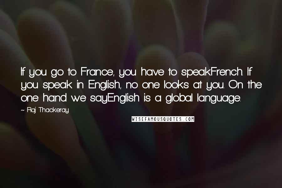 Raj Thackeray quotes: If you go to France, you have to speakFrench. If you speak in English, no one looks at you. On the one hand we sayEnglish is a global language.