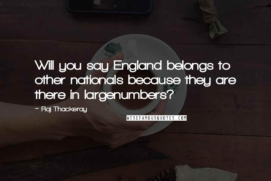Raj Thackeray quotes: Will you say England belongs to other nationals because they are there in largenumbers?