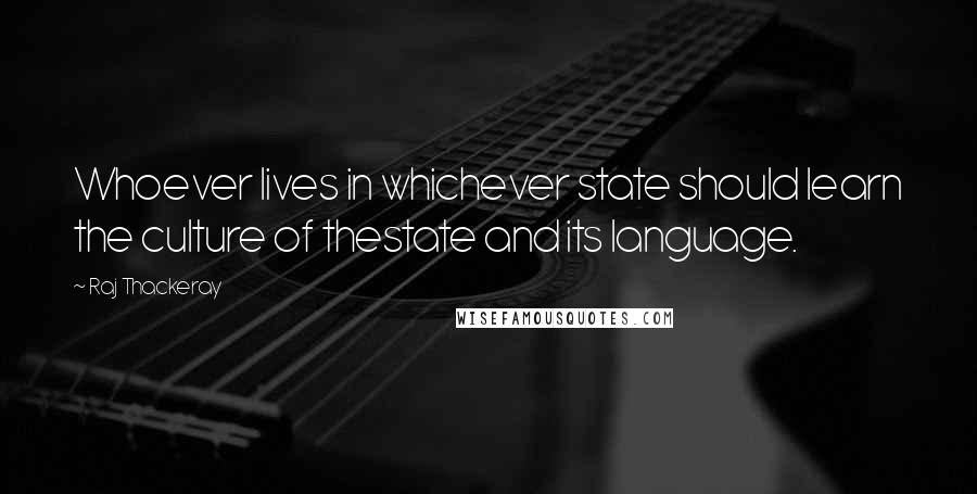 Raj Thackeray quotes: Whoever lives in whichever state should learn the culture of thestate and its language.