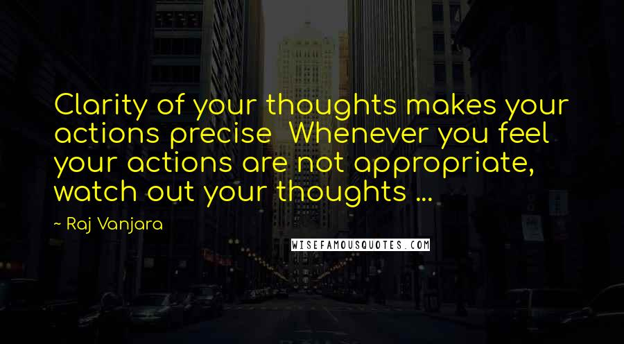 Raj Vanjara quotes: Clarity of your thoughts makes your actions precise Whenever you feel your actions are not appropriate, watch out your thoughts ...