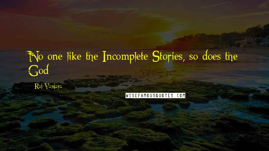 Raj Vanjara quotes: No one like the Incomplete Stories, so does the God