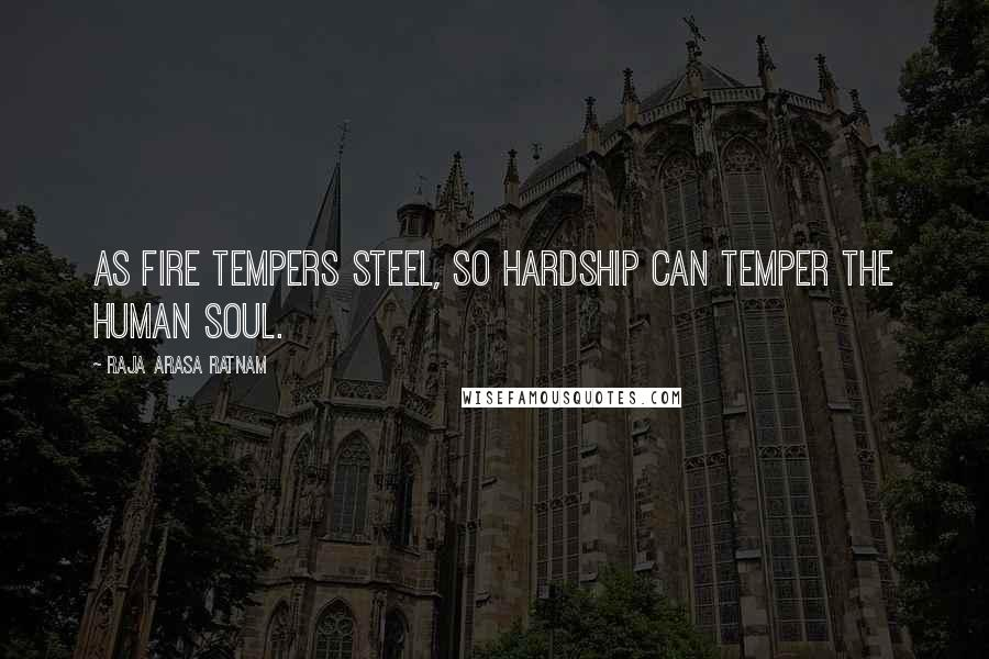 Raja Arasa Ratnam quotes: As fire tempers steel, so hardship can temper the human soul.