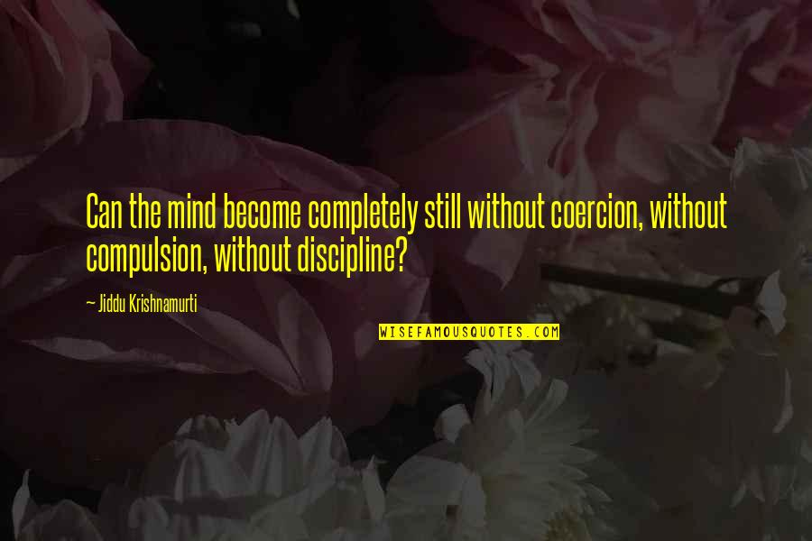 Raja Raja Cholan Quotes By Jiddu Krishnamurti: Can the mind become completely still without coercion,