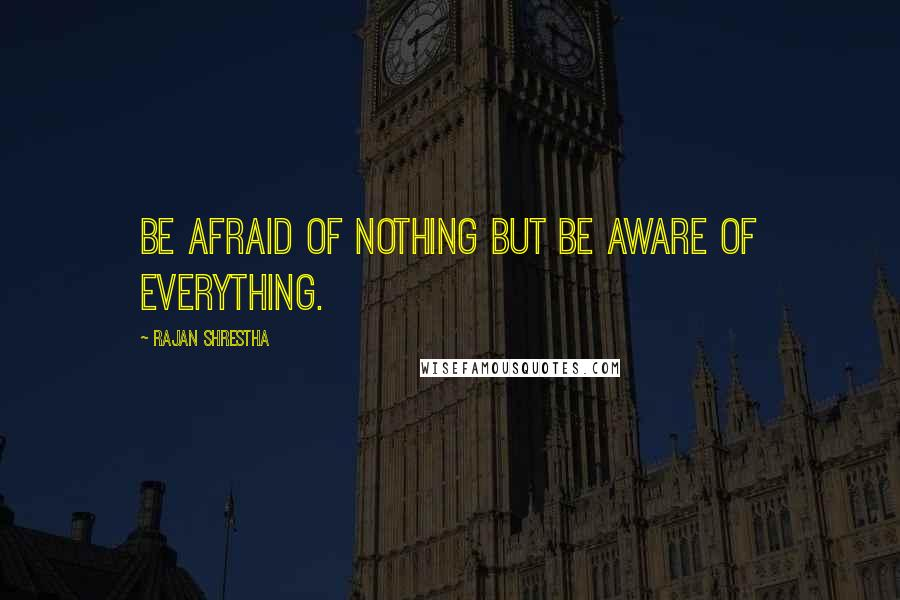 Rajan Shrestha quotes: Be afraid of nothing but be aware of everything.