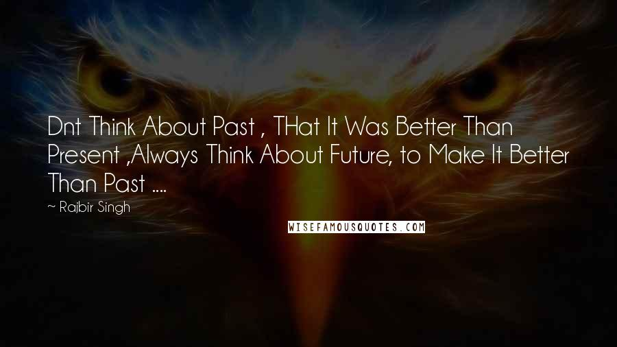 Rajbir Singh quotes: Dnt Think About Past , THat It Was Better Than Present ,Always Think About Future, to Make It Better Than Past ....