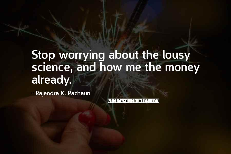 Rajendra K. Pachauri quotes: Stop worrying about the lousy science, and how me the money already.