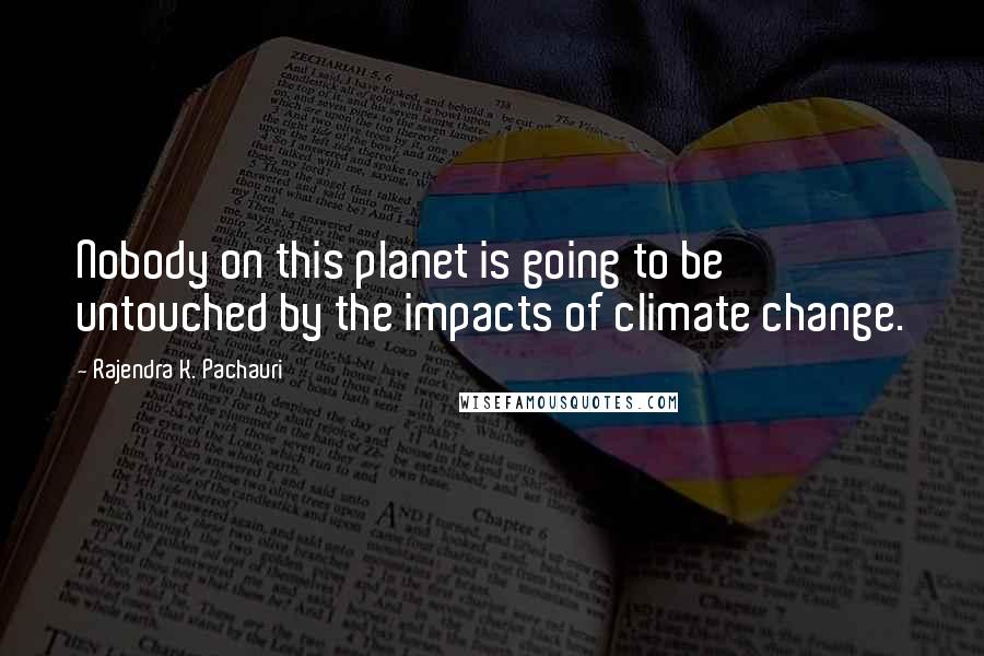 Rajendra K. Pachauri quotes: Nobody on this planet is going to be untouched by the impacts of climate change.