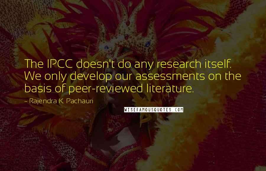 Rajendra K. Pachauri quotes: The IPCC doesn't do any research itself. We only develop our assessments on the basis of peer-reviewed literature.