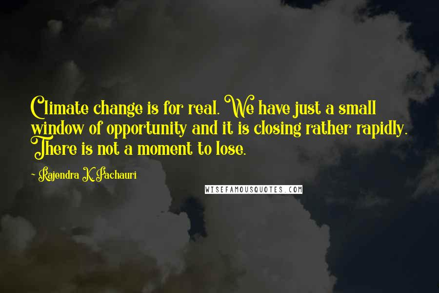 Rajendra K. Pachauri quotes: Climate change is for real. We have just a small window of opportunity and it is closing rather rapidly. There is not a moment to lose.