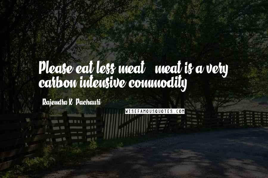 Rajendra K. Pachauri quotes: Please eat less meat - meat is a very carbon intensive commodity.