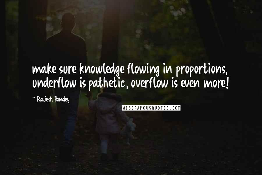 Rajesh Pandey quotes: make sure knowledge flowing in proportions, underflow is pathetic, overflow is even more!