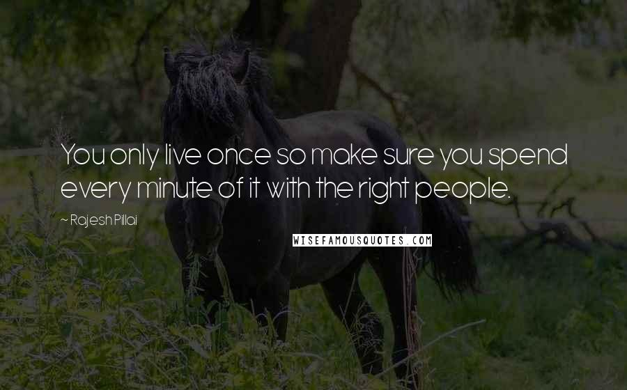 Rajesh Pillai quotes: You only live once so make sure you spend every minute of it with the right people.