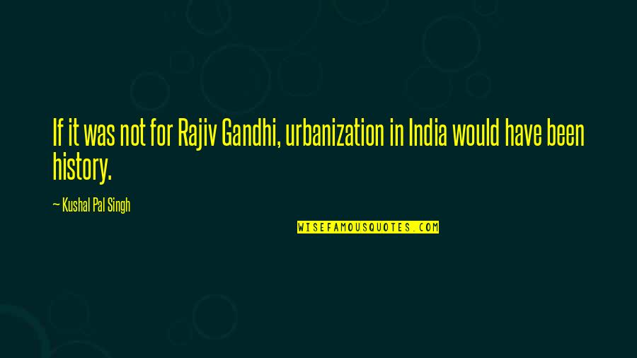 Rajiv Gandhi Best Quotes By Kushal Pal Singh: If it was not for Rajiv Gandhi, urbanization