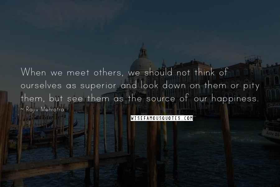 Rajiv Mehrotra quotes: When we meet others, we should not think of ourselves as superior and look down on them or pity them, but see them as the source of our happiness.