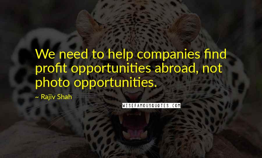 Rajiv Shah quotes: We need to help companies find profit opportunities abroad, not photo opportunities.