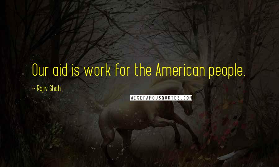 Rajiv Shah quotes: Our aid is work for the American people.