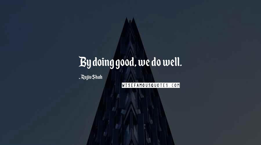 Rajiv Shah quotes: By doing good, we do well.