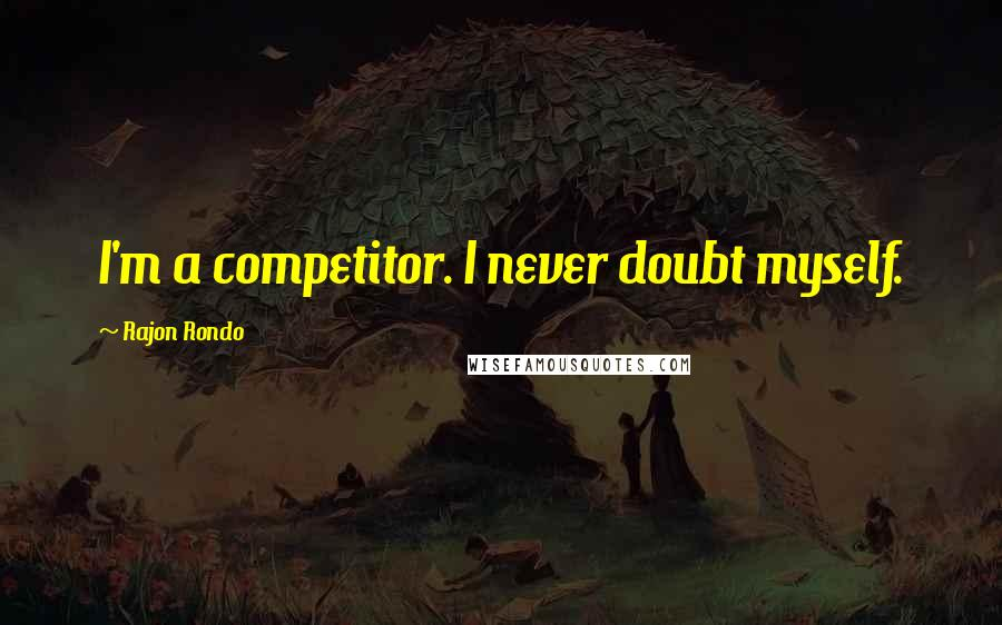 Rajon Rondo quotes: I'm a competitor. I never doubt myself.
