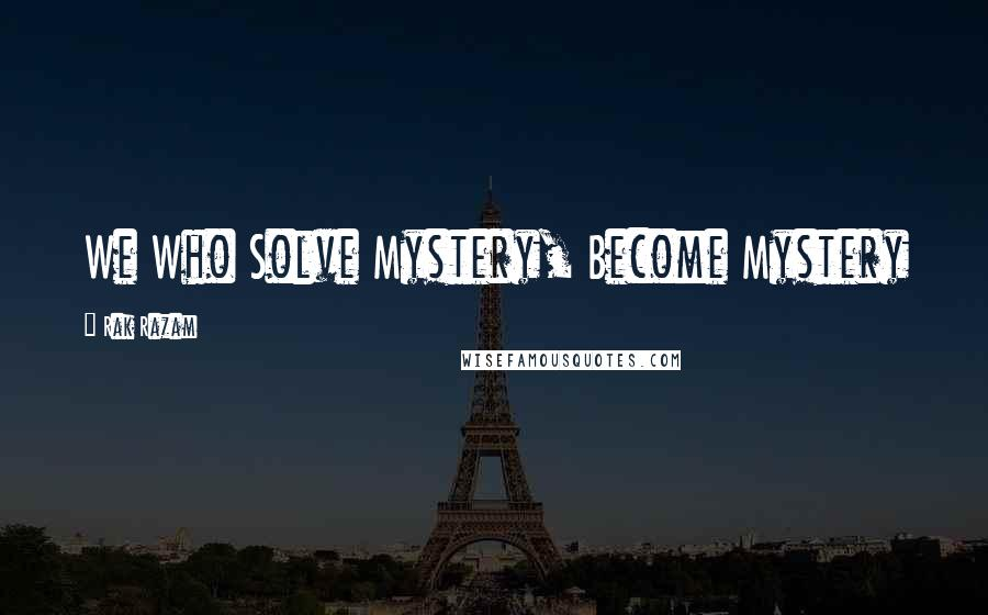 Rak Razam quotes: We Who Solve Mystery, Become Mystery