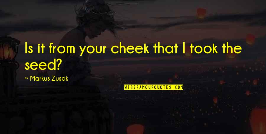 Rakan Quotes By Markus Zusak: Is it from your cheek that I took