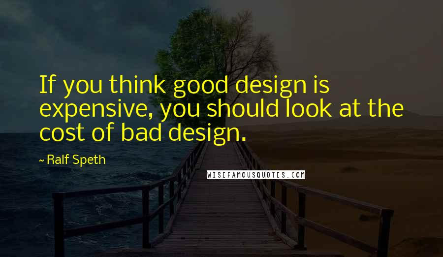 Ralf Speth quotes: If you think good design is expensive, you should look at the cost of bad design.