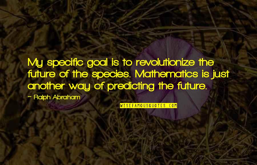 Ralph Abraham Quotes By Ralph Abraham: My specific goal is to revolutionize the future