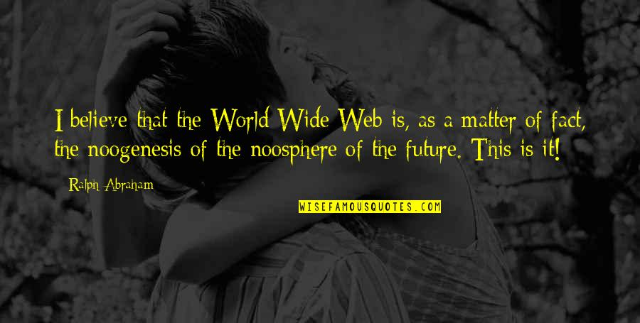Ralph Abraham Quotes By Ralph Abraham: I believe that the World Wide Web is,