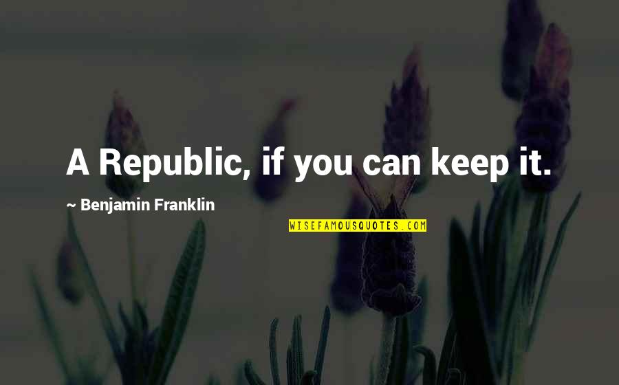 Ralph Acampora Quotes By Benjamin Franklin: A Republic, if you can keep it.