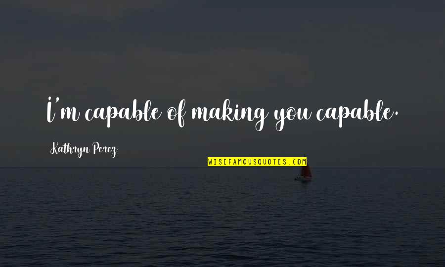 Ralph Acampora Quotes By Kathryn Perez: I'm capable of making you capable.