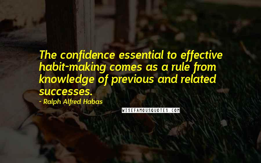 Ralph Alfred Habas quotes: The confidence essential to effective habit-making comes as a rule from knowledge of previous and related successes.
