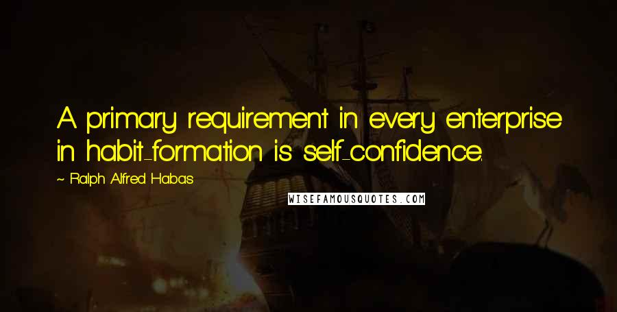 Ralph Alfred Habas quotes: A primary requirement in every enterprise in habit-formation is self-confidence.