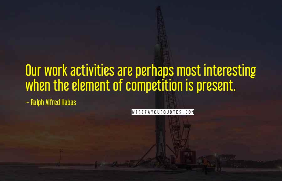 Ralph Alfred Habas quotes: Our work activities are perhaps most interesting when the element of competition is present.
