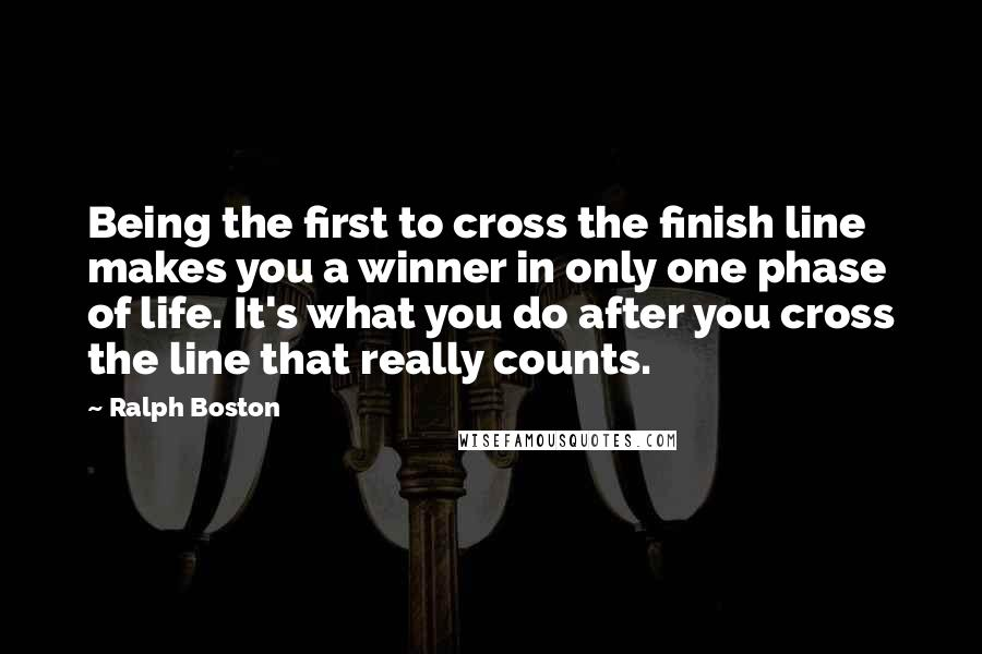 Ralph Boston quotes: Being the first to cross the finish line makes you a winner in only one phase of life. It's what you do after you cross the line that really counts.