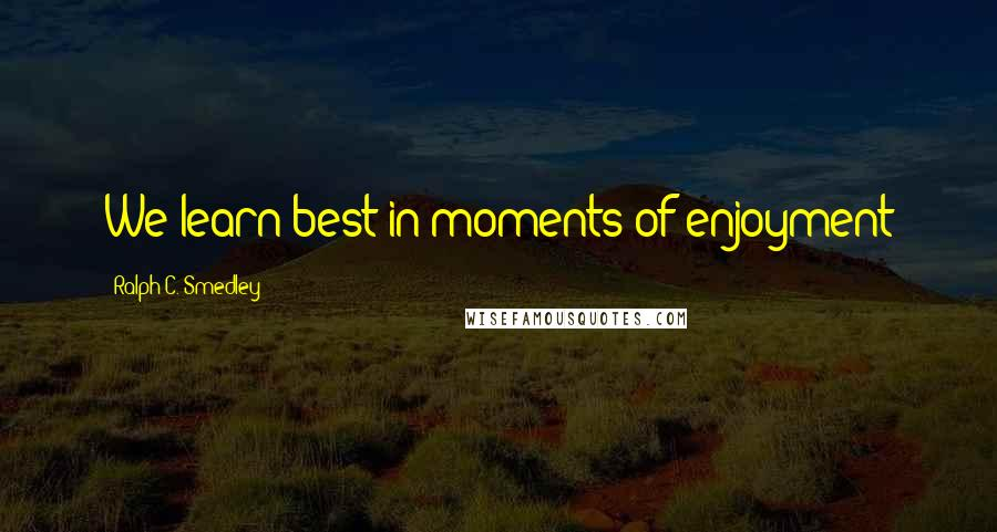 Ralph C. Smedley quotes: We learn best in moments of enjoyment