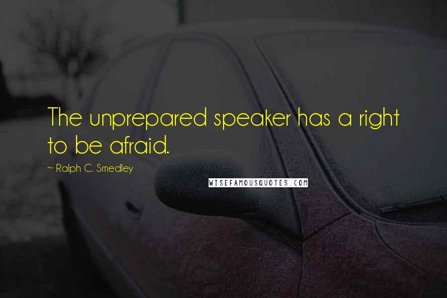 Ralph C. Smedley quotes: The unprepared speaker has a right to be afraid.