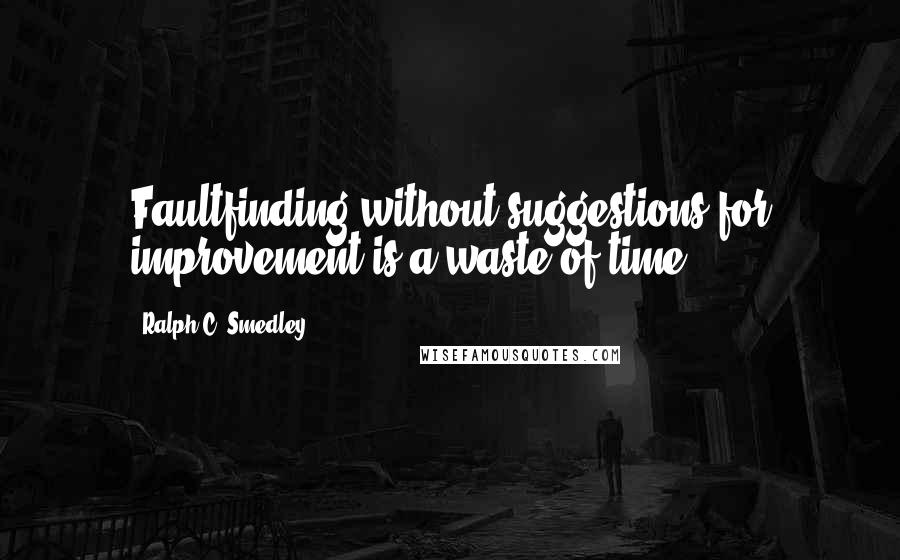 Ralph C. Smedley quotes: Faultfinding without suggestions for improvement is a waste of time.