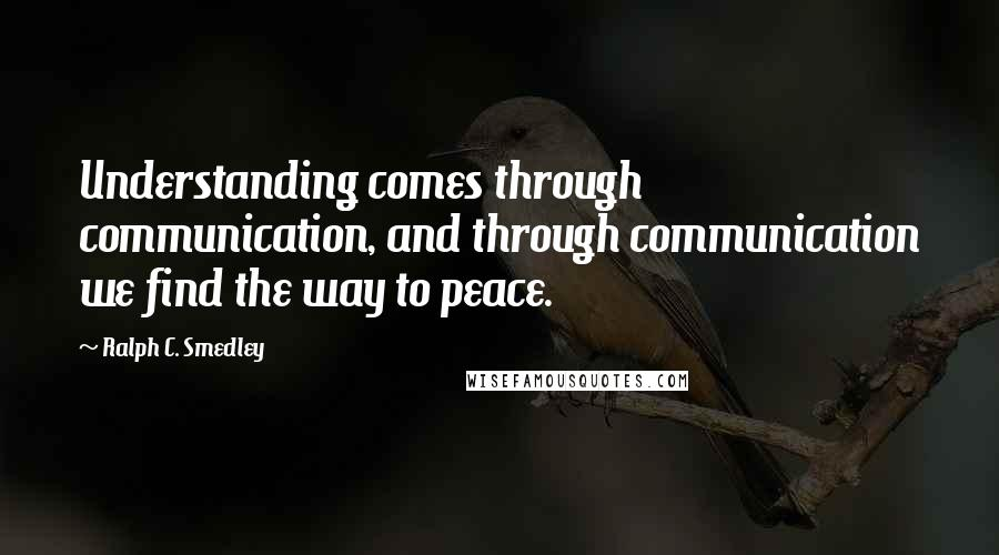 Ralph C. Smedley quotes: Understanding comes through communication, and through communication we find the way to peace.