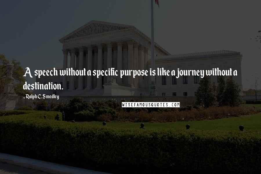 Ralph C. Smedley quotes: A speech without a specific purpose is like a journey without a destination.