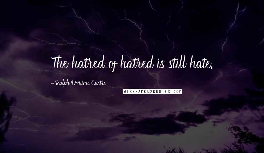 Ralph Dominic Castro quotes: The hatred of hatred is still hate.