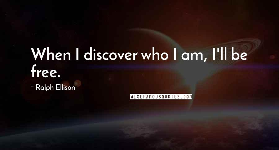 Ralph Ellison quotes: When I discover who I am, I'll be free.