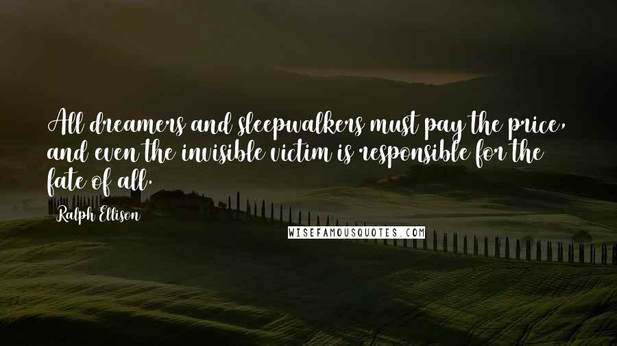 Ralph Ellison quotes: All dreamers and sleepwalkers must pay the price, and even the invisible victim is responsible for the fate of all.