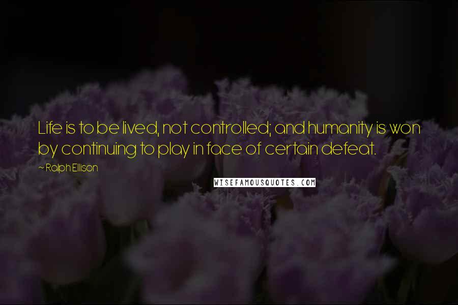 Ralph Ellison quotes: Life is to be lived, not controlled; and humanity is won by continuing to play in face of certain defeat.