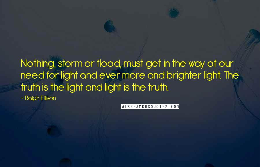Ralph Ellison quotes: Nothing, storm or flood, must get in the way of our need for light and ever more and brighter light. The truth is the light and light is the truth.