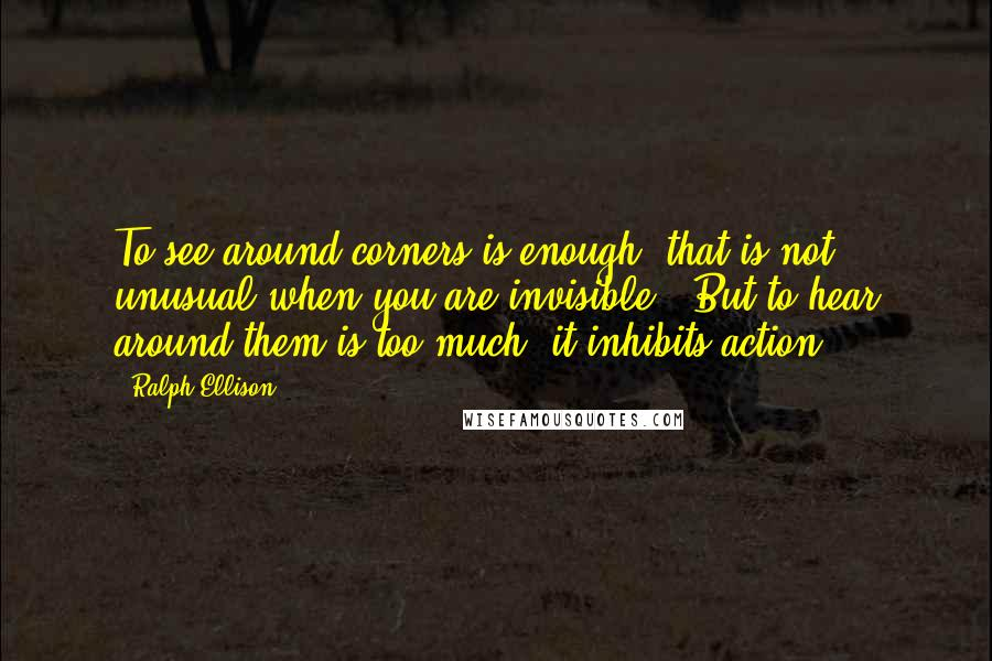 Ralph Ellison quotes: To see around corners is enough (that is not unusual when you are invisible). But to hear around them is too much; it inhibits action.