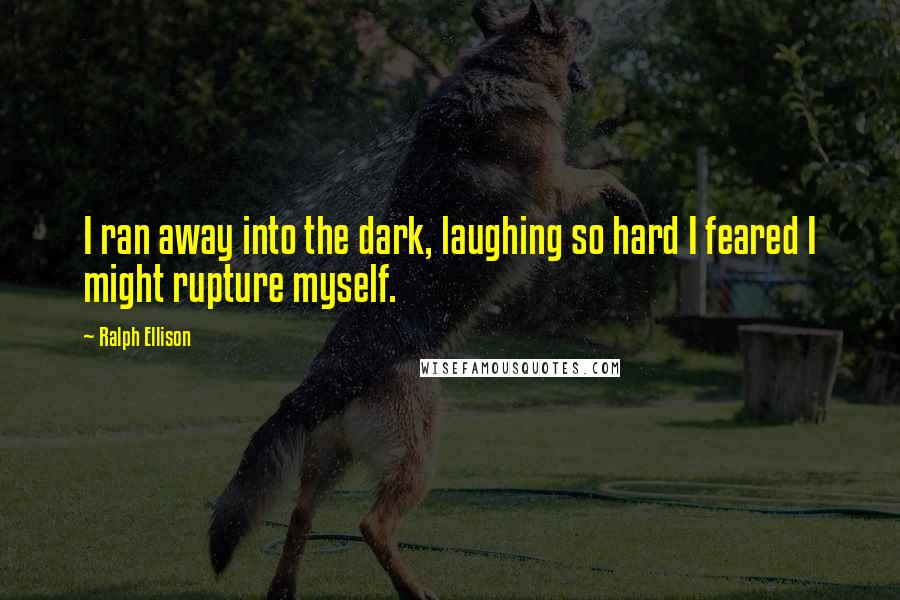 Ralph Ellison quotes: I ran away into the dark, laughing so hard I feared I might rupture myself.